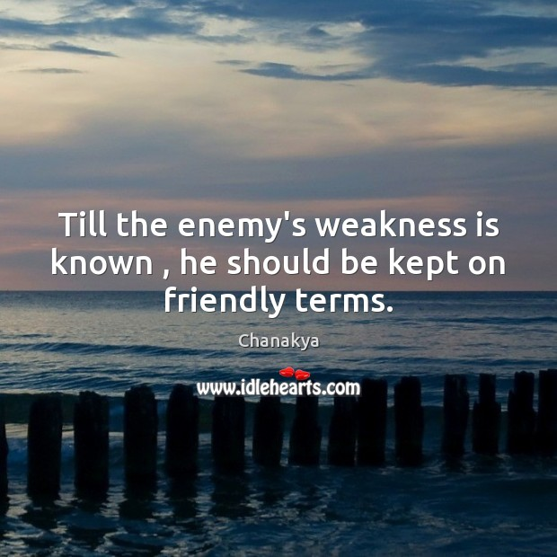 Till the enemy's weakness is known , he should be kept on friendly terms. Image