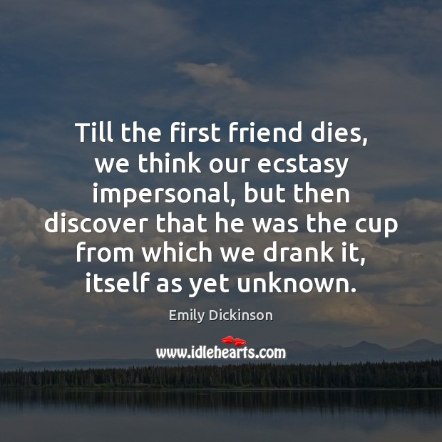 Till the first friend dies, we think our ecstasy impersonal, but then Emily Dickinson Picture Quote