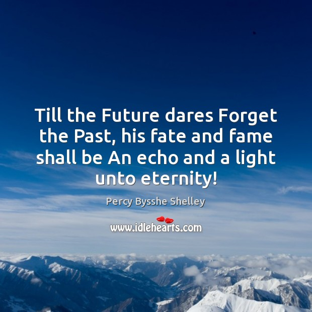 Till the Future dares Forget the Past, his fate and fame shall Percy Bysshe Shelley Picture Quote