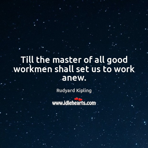 Image, Till the master of all good workmen shall set us to work anew.