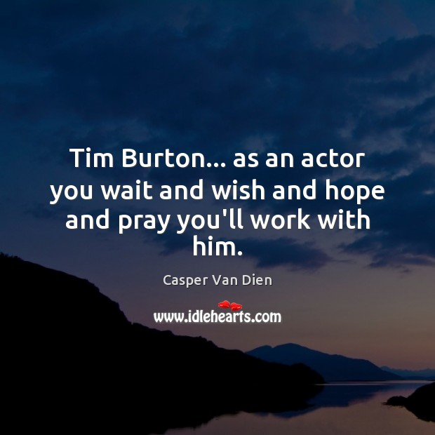 Tim Burton… as an actor you wait and wish and hope and pray you'll work with him. Image
