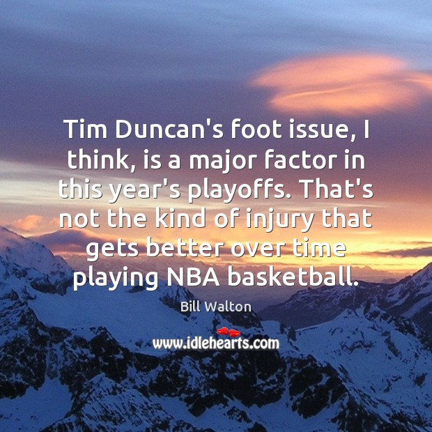 Tim Duncan's foot issue, I think, is a major factor in this Bill Walton Picture Quote