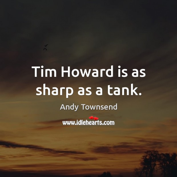 Image, Tim Howard is as sharp as a tank.