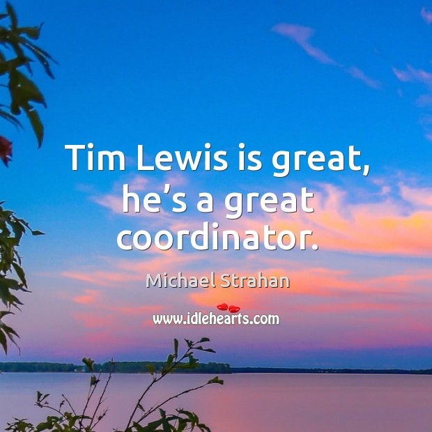 Tim lewis is great, he's a great coordinator. Michael Strahan Picture Quote
