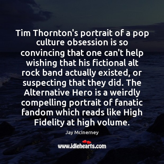 Tim Thornton's portrait of a pop culture obsession is so convincing that Jay McInerney Picture Quote