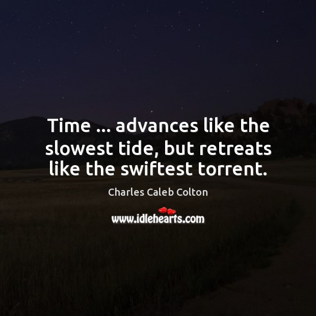 Time … advances like the slowest tide, but retreats like the swiftest torrent. Charles Caleb Colton Picture Quote
