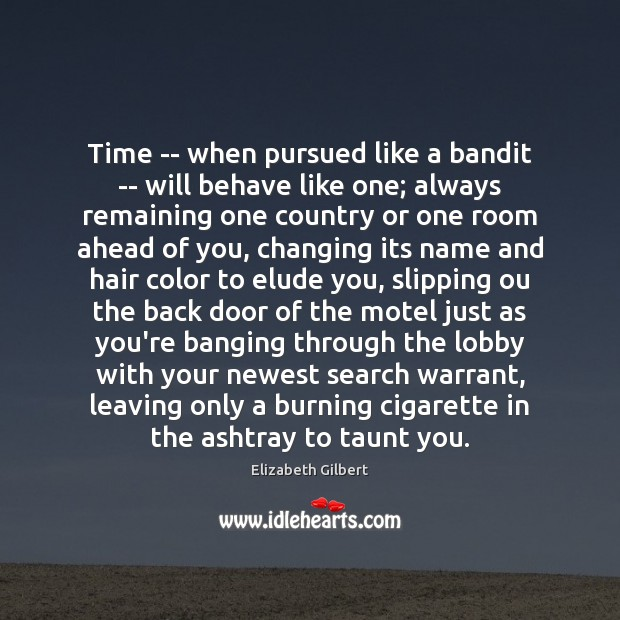 Time — when pursued like a bandit — will behave like one; Elizabeth Gilbert Picture Quote