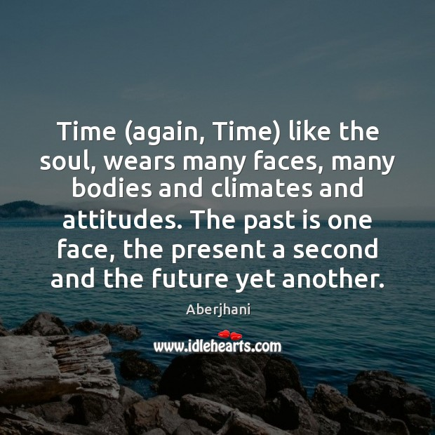 Time (again, Time) like the soul, wears many faces, many bodies and Past Quotes Image