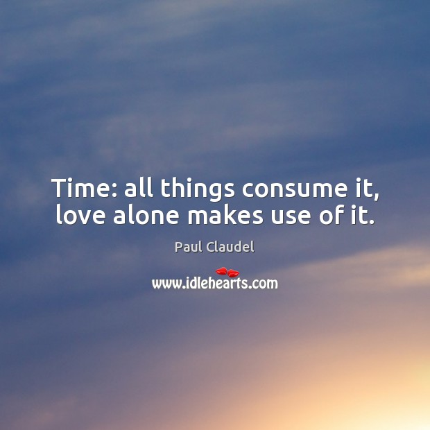 Time: all things consume it, love alone makes use of it. Paul Claudel Picture Quote