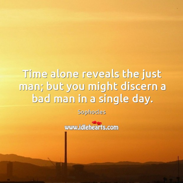 Time alone reveals the just man; but you might discern a bad man in a single day. Image