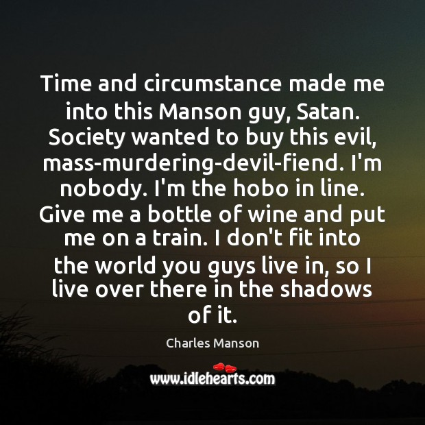 Time and circumstance made me into this Manson guy, Satan. Society wanted Charles Manson Picture Quote