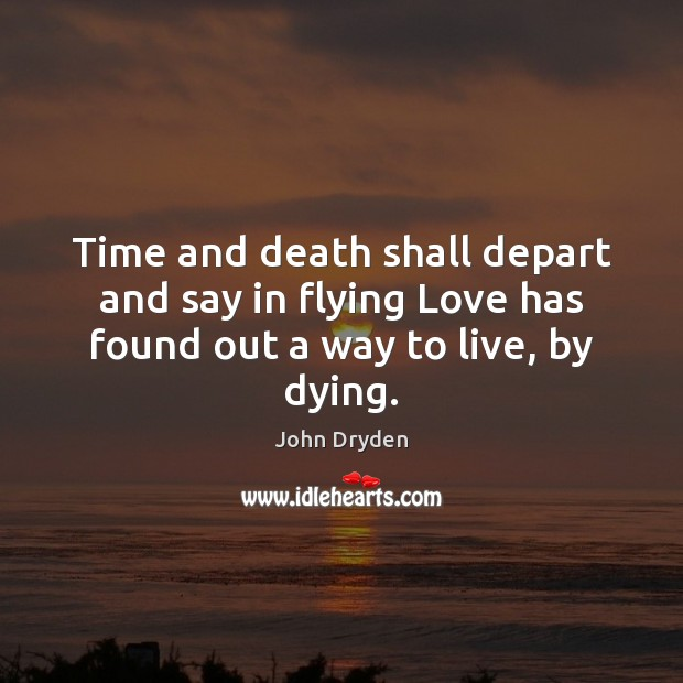Time and death shall depart and say in flying Love has found out a way to live, by dying. John Dryden Picture Quote