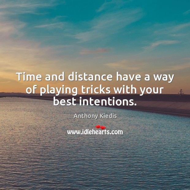 Time and distance have a way of playing tricks with your best intentions. Best Intentions Quotes Image