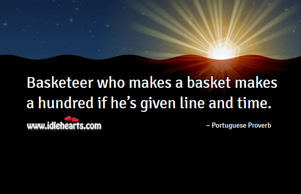 Basketeer who makes a basket makes a hundred if he's given line and time. Portuguese Proverbs Image
