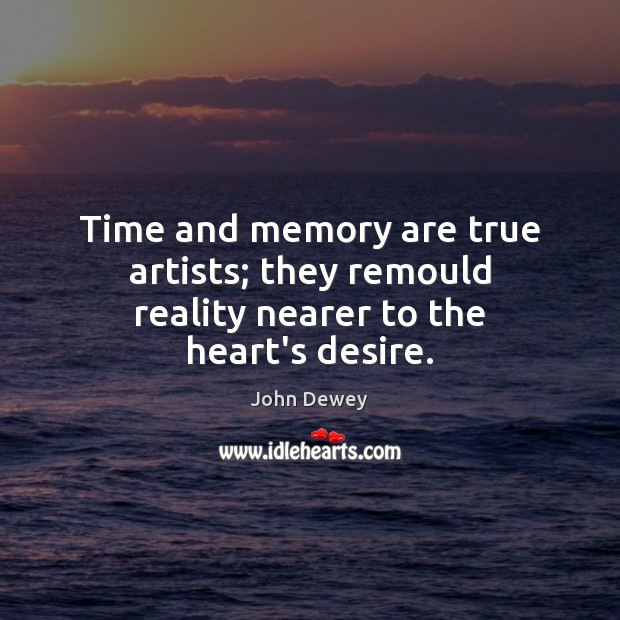 Image, Time and memory are true artists; they remould reality nearer to the heart's desire.