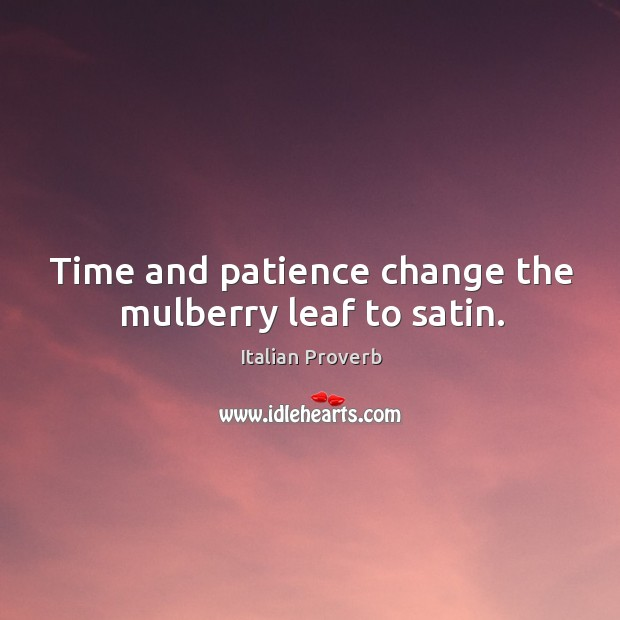 Image, Time and patience change the mulberry leaf to satin.