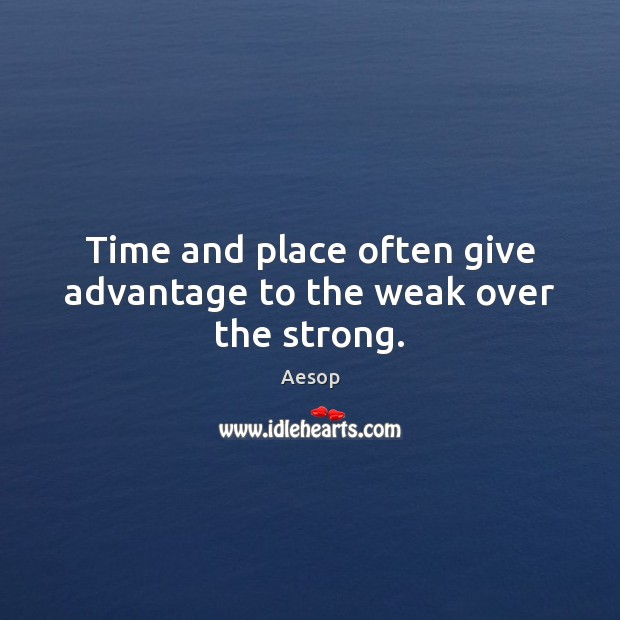 Time and place often give advantage to the weak over the strong. Aesop Picture Quote