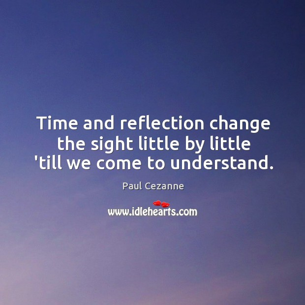 Time and reflection change the sight little by little 'till we come to understand. Image
