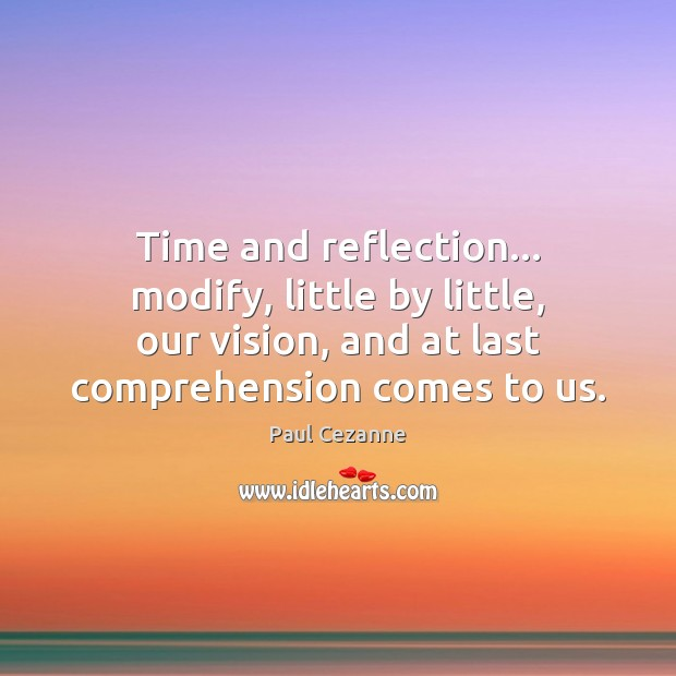 Time and reflection… modify, little by little, our vision, and at last Paul Cezanne Picture Quote