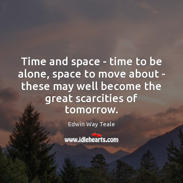 Time and space – time to be alone, space to move about Edwin Way Teale Picture Quote