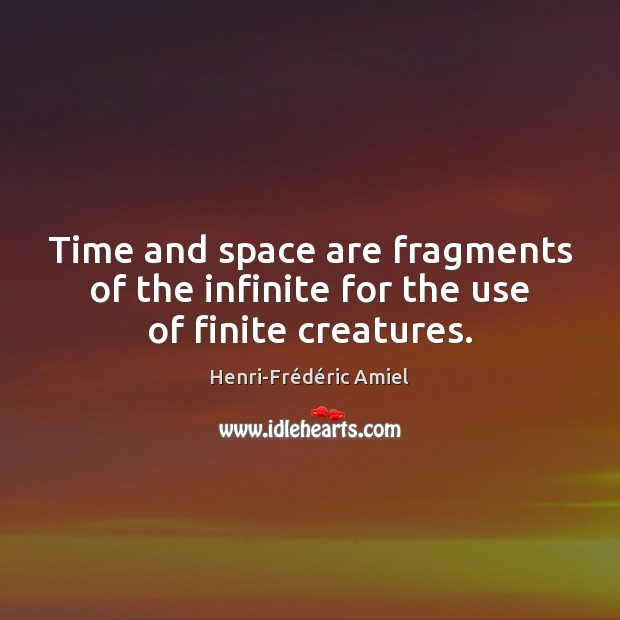 Time and space are fragments of the infinite for the use of finite creatures. Image