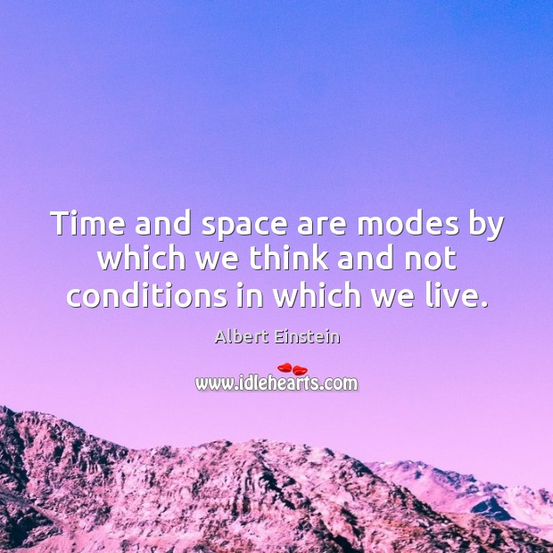Time and space are modes by which we think and not conditions in which we live. Image