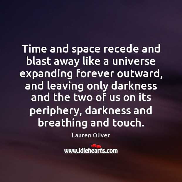 Time and space recede and blast away like a universe expanding forever Lauren Oliver Picture Quote