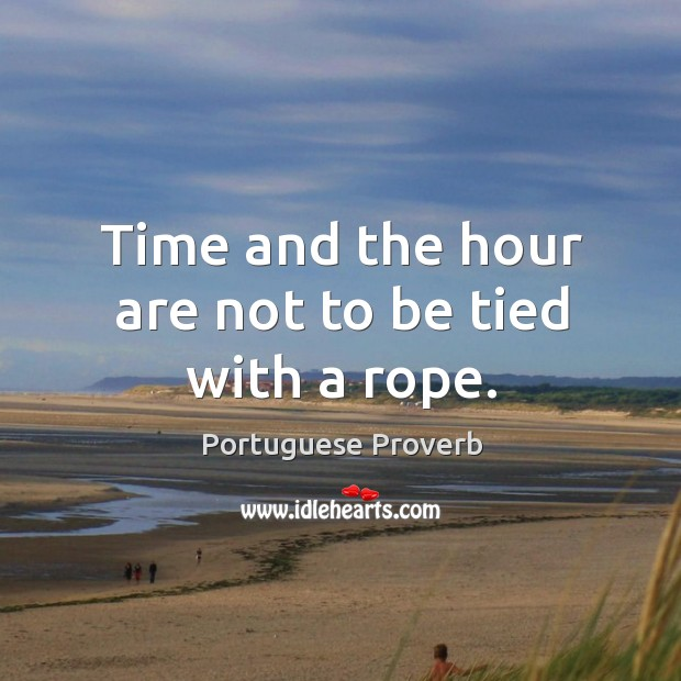 Time and the hour are not to be tied with a rope. Image
