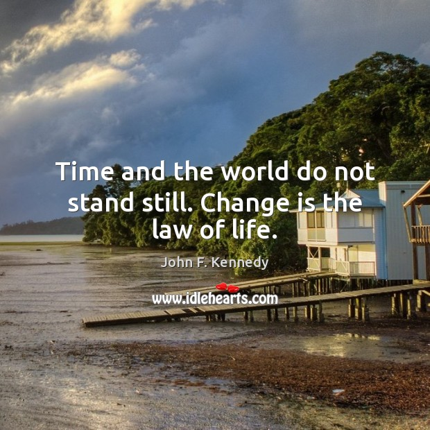 Image, Time and the world do not stand still. Change is the law of life.