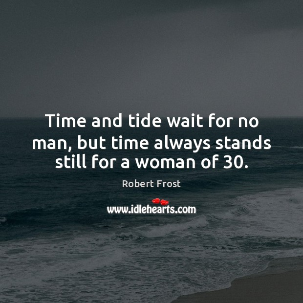 Time and tide wait for no man, but time always stands still for a woman of 30. Image
