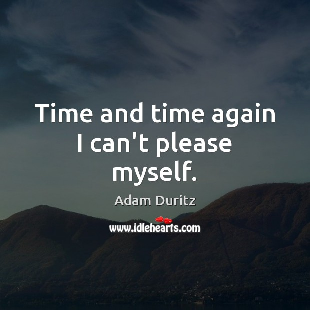 Time and time again I can't please myself. Adam Duritz Picture Quote