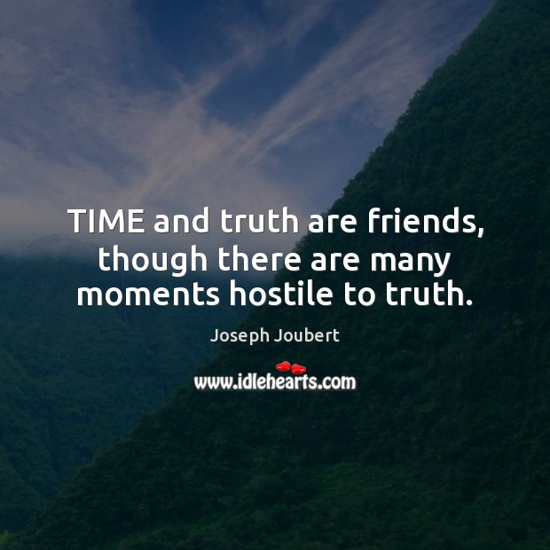 TIME and truth are friends, though there are many moments hostile to truth. Image