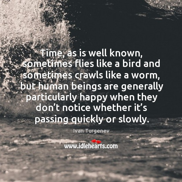 Time, as is well known, sometimes flies like a bird and sometimes crawls like a worm Image
