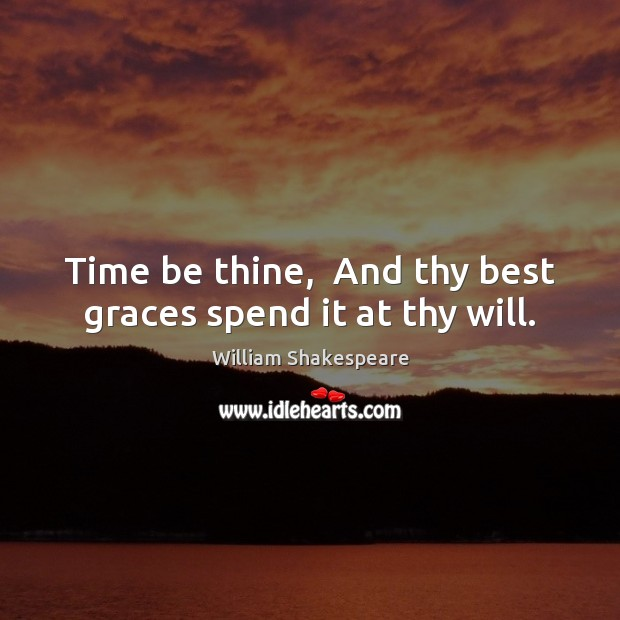 Time be thine,  And thy best graces spend it at thy will. Image