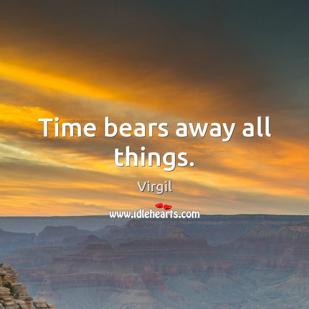 Time bears away all things. Image