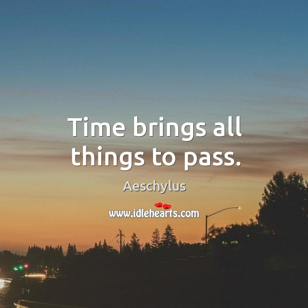 Time brings all things to pass. Image