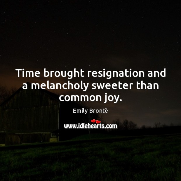 Time brought resignation and a melancholy sweeter than common joy. Emily Brontë Picture Quote
