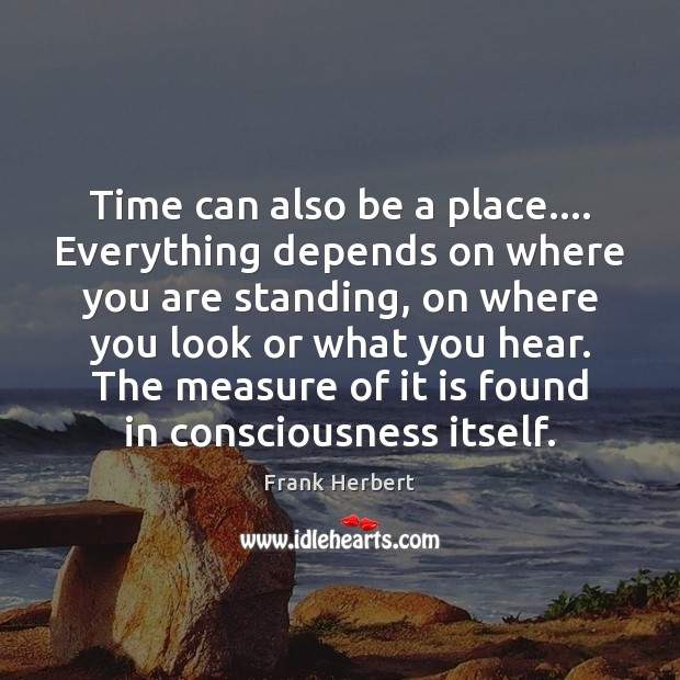 Time can also be a place…. Everything depends on where you are Frank Herbert Picture Quote