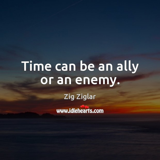 Time can be an ally or an enemy. Zig Ziglar Picture Quote