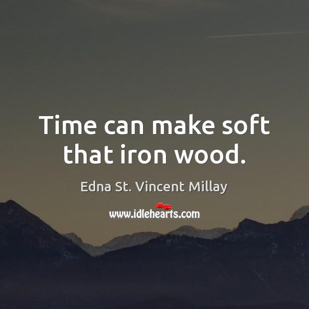 Time can make soft that iron wood. Edna St. Vincent Millay Picture Quote