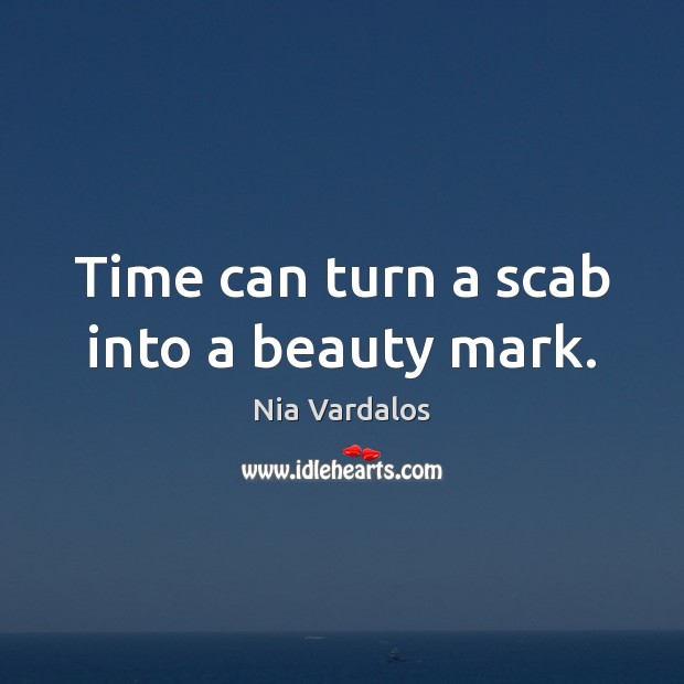 Time can turn a scab into a beauty mark. Image