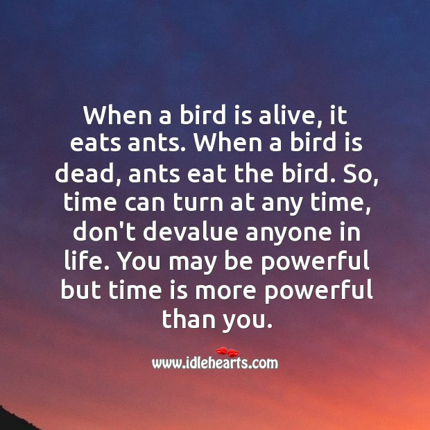 Time can turn at any time, don't devalue anyone in life. Time Quotes Image