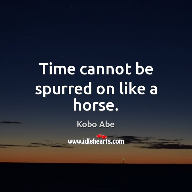 Time cannot be spurred on like a horse. Image
