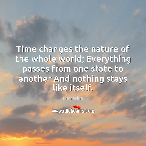 Time changes the nature of the whole world; Everything passes from one Lucretius Picture Quote