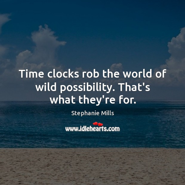 Time clocks rob the world of wild possibility. That's what they're for. Image