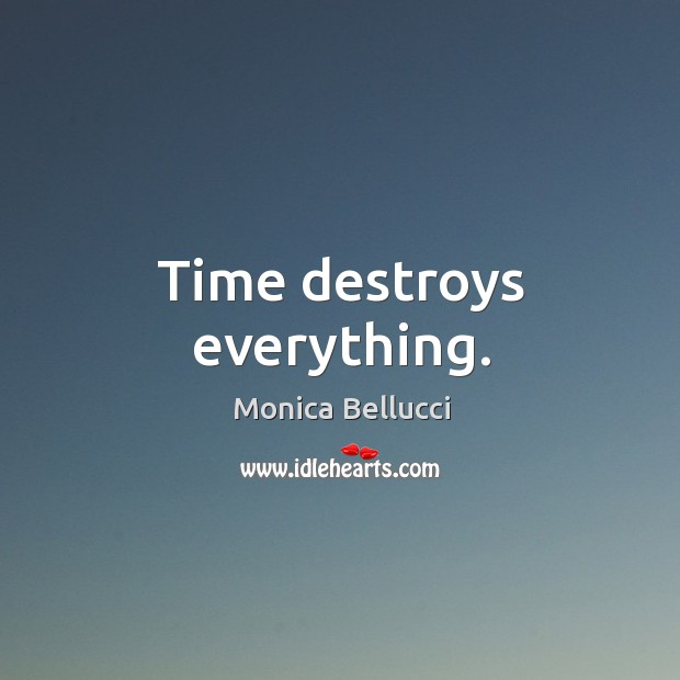 Time destroys everything. Monica Bellucci Picture Quote