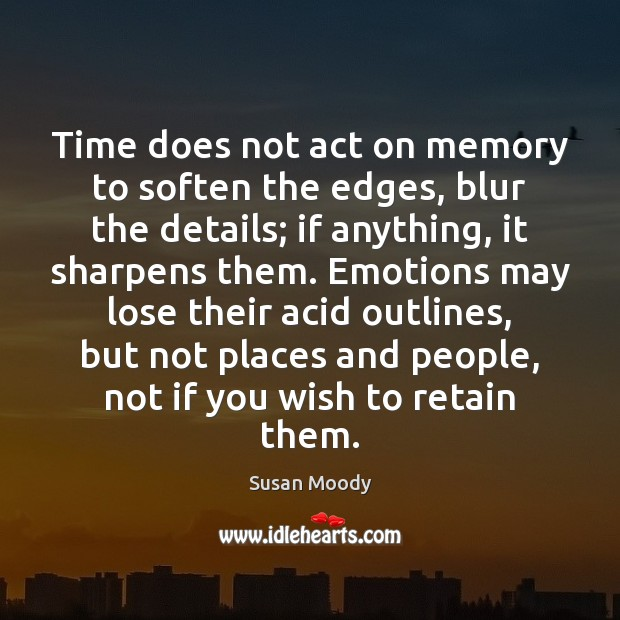 Time does not act on memory to soften the edges, blur the Image