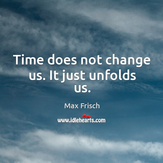 Time does not change us. It just unfolds us. Max Frisch Picture Quote