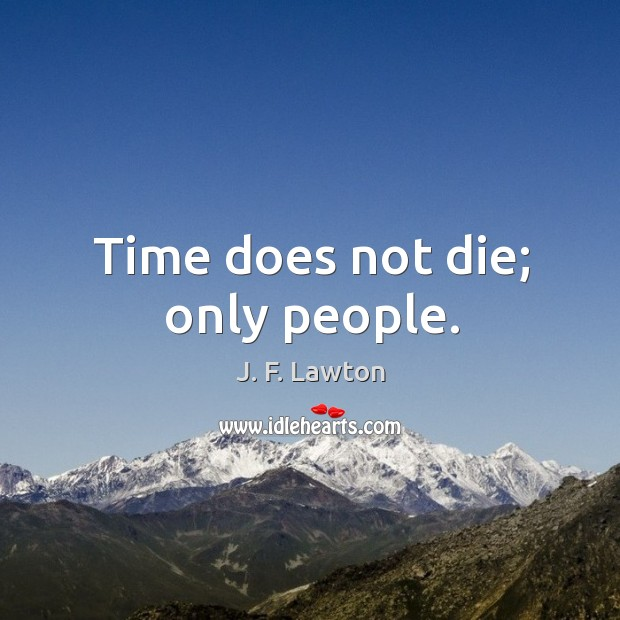 Time does not die; only people. Image