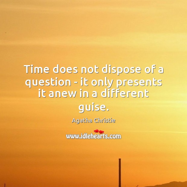 Time does not dispose of a question – it only presents it anew in a different guise. Image